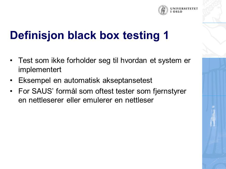 Definisjon black box testing 1 Test som ikke forholder seg til hvordan et system er implementert Eksempel en automatisk akseptansetest For SAUS' formå