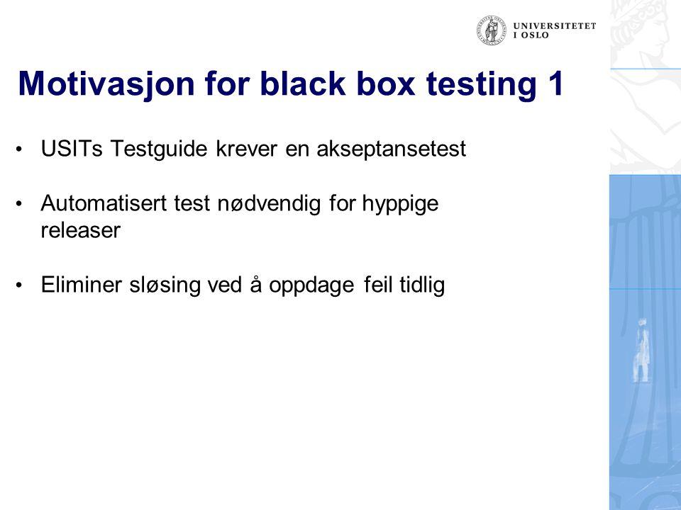 Motivasjon for black box testing 1 USITs Testguide krever en akseptansetest Automatisert test nødvendig for hyppige releaser Eliminer sløsing ved å op