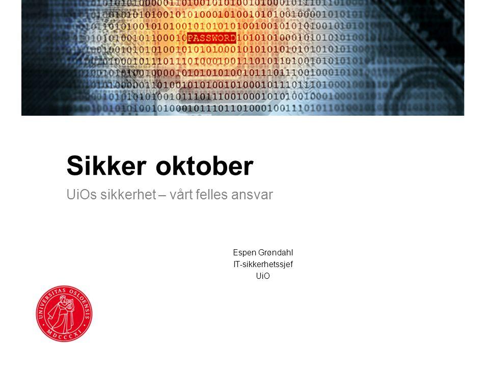 Sikker oktober UiOs sikkerhet – vårt felles ansvar Espen Grøndahl IT-sikkerhetssjef UiO