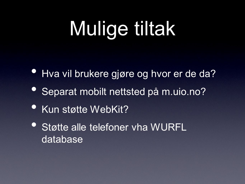 Mulige tiltak Hva vil brukere gjøre og hvor er de da? Separat mobilt nettsted på m.uio.no? Kun støtte WebKit? Støtte alle telefoner vha WURFL database