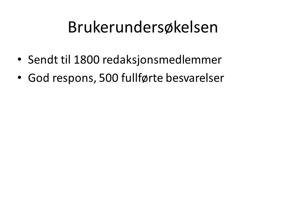 Brukerundersøkelsen Sendt til 1800 redaksjonsmedlemmer God respons, 500 fullførte besvarelser