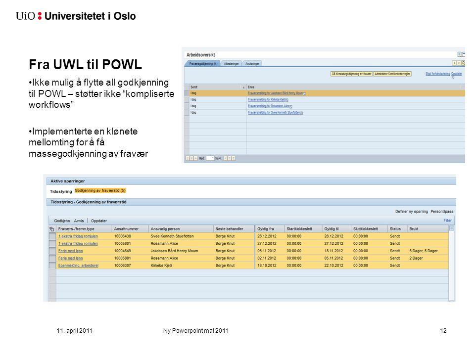 Fra UWL til POWL Ikke mulig å flytte all godkjenning til POWL – støtter ikke kompliserte workflows Implementerte en klønete mellomting for å få massegodkjenning av fravær 11.