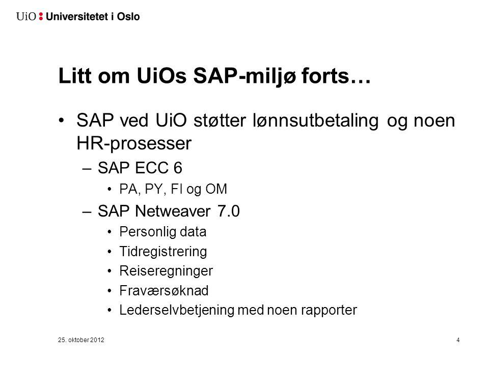 Litt om UiOs SAP-miljø forts… SAP ved UiO støtter lønnsutbetaling og noen HR-prosesser –SAP ECC 6 PA, PY, FI og OM –SAP Netweaver 7.0 Personlig data Tidregistrering Reiseregninger Fraværsøknad Lederselvbetjening med noen rapporter 25.