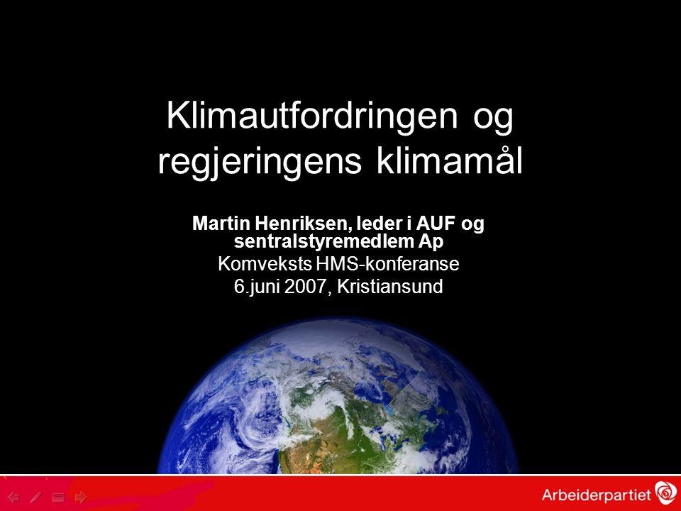 Klimautfordringen og regjeringens klimamål Martin Henriksen, leder i AUF og sentralstyremedlem Ap Komveksts HMS-konferanse 6.juni 2007, Kristiansund