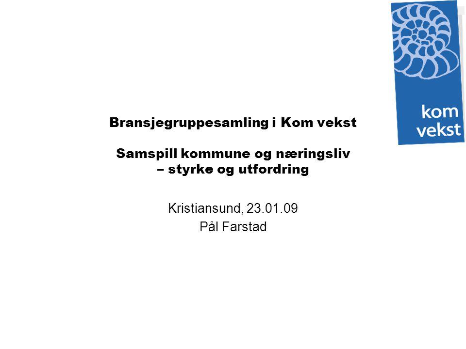 Bransjegruppesamling i Kom vekst Samspill kommune og næringsliv – styrke og utfordring Kristiansund, 23.01.09 Pål Farstad