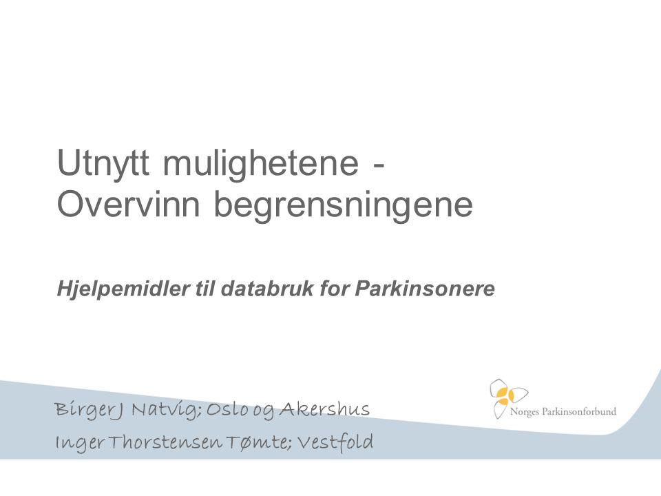 Utnytt mulighetene - Overvinn begrensningene Hjelpemidler til databruk for Parkinsonere Birger J Natvig; Oslo og Akershus Inger Thorstensen Tømte; Ves