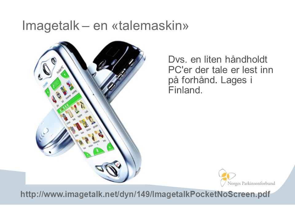Imagetalk – en «talemaskin» Dvs. en liten håndholdt PC'er der tale er lest inn på forhånd. Lages i Finland. http://www.imagetalk.net/dyn/149/Imagetalk