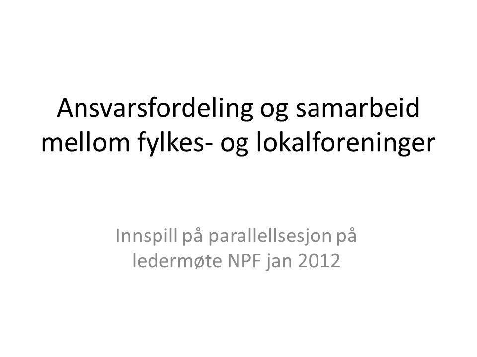 Ansvarsfordeling og samarbeid mellom fylkes- og lokalforeninger Innspill på parallellsesjon på ledermøte NPF jan 2012