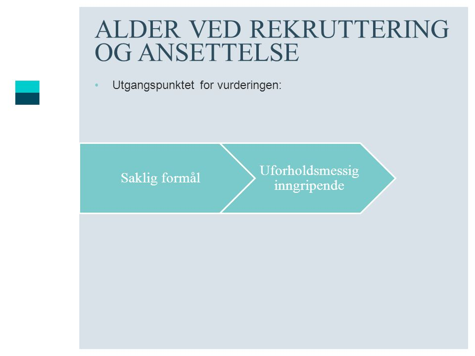 ALDER VED REKRUTTERING OG ANSETTELSE Utgangspunktet for vurderingen: Saklig formål Uforholdsmessig inngripende