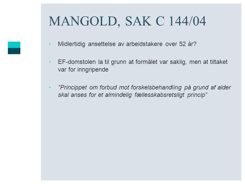 MANGOLD, SAK C 144/04 Midlertidig ansettelse av arbeidstakere over 52 år? EF-domstolen la til grunn at formålet var saklig, men at tiltaket var for in