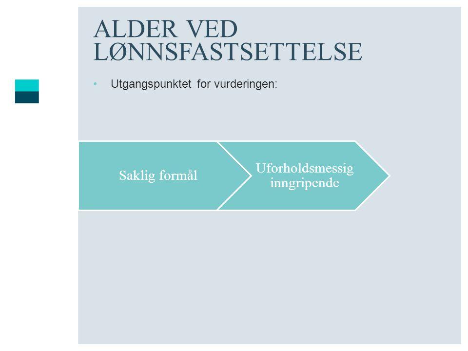 ALDER VED LØNNSFASTSETTELSE Utgangspunktet for vurderingen: Saklig formål Uforholdsmessig inngripende