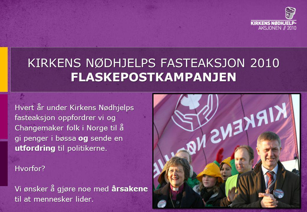 KIRKENS NØDHJELPS FASTEAKSJON 2010 FLASKEPOSTKAMPANJEN Hvert år under Kirkens Nødhjelps fasteaksjon oppfordrer vi og Changemaker folk i Norge til å gi penger i bøssa og sende en utfordring til politikerne.