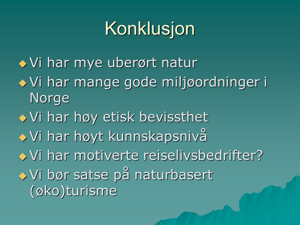 Konklusjon  Vi har mye uberørt natur  Vi har mange gode miljøordninger i Norge  Vi har høy etisk bevissthet  Vi har høyt kunnskapsnivå  Vi har mo