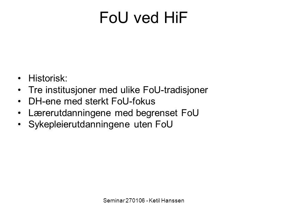 Seminar 270106 - Ketil Hanssen FoU ved HiF Historisk: Tre institusjoner med ulike FoU-tradisjoner DH-ene med sterkt FoU-fokus Lærerutdanningene med begrenset FoU Sykepleierutdanningene uten FoU