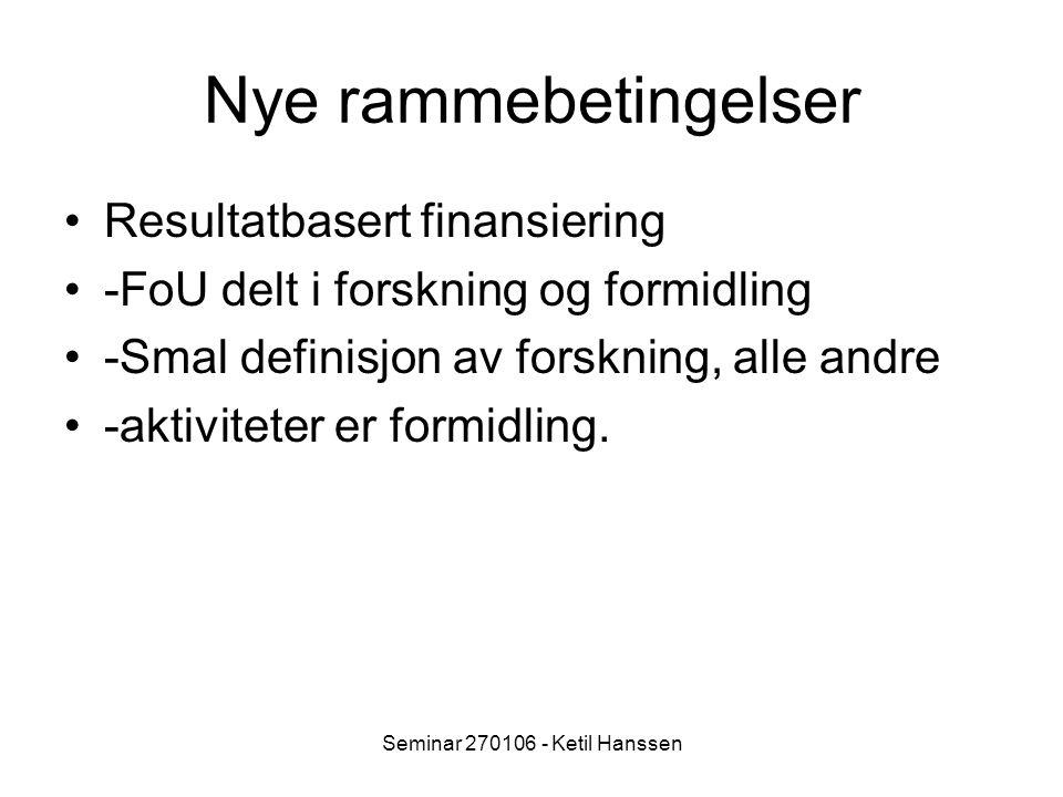 Seminar 270106 - Ketil Hanssen Nye rammebetingelser Resultatbasert finansiering -FoU delt i forskning og formidling -Smal definisjon av forskning, alle andre -aktiviteter er formidling.