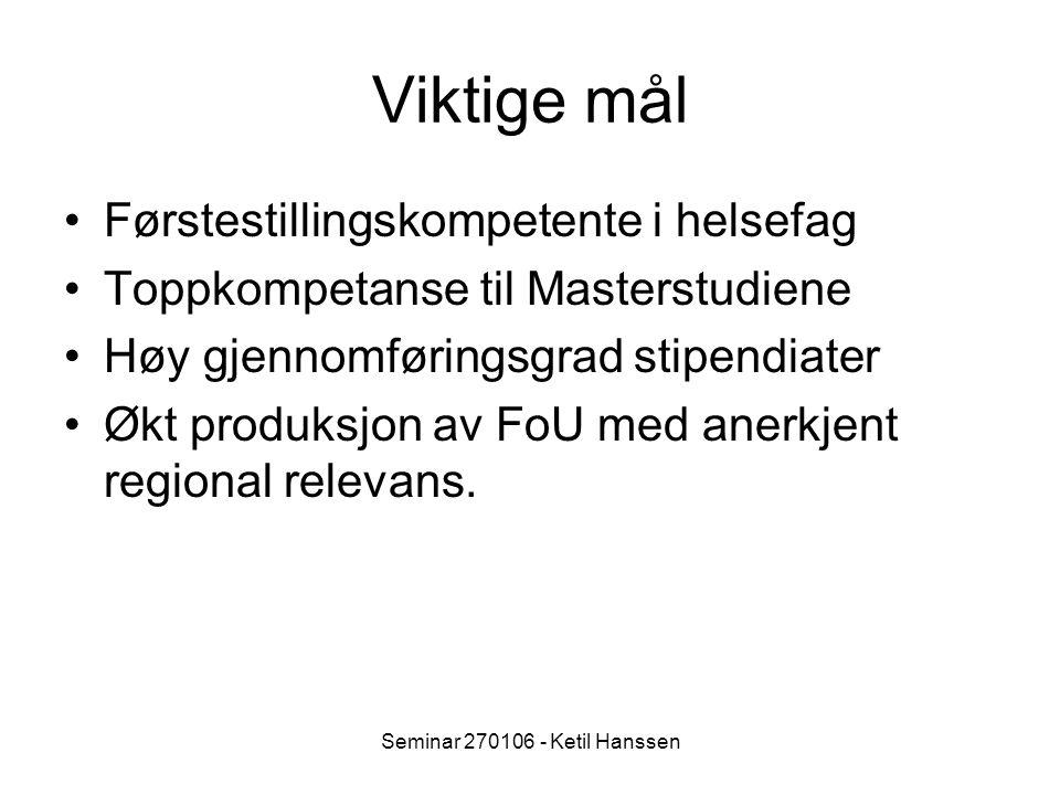 Seminar 270106 - Ketil Hanssen Viktige mål Førstestillingskompetente i helsefag Toppkompetanse til Masterstudiene Høy gjennomføringsgrad stipendiater Økt produksjon av FoU med anerkjent regional relevans.