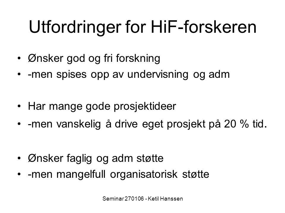 Seminar 270106 - Ketil Hanssen Utfordringer for HiF-forskeren Ønsker god og fri forskning -men spises opp av undervisning og adm Har mange gode prosjektideer -men vanskelig å drive eget prosjekt på 20 % tid.