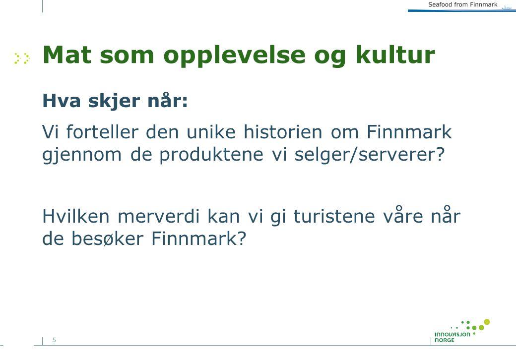 5 Mat som opplevelse og kultur Hva skjer når: Vi forteller den unike historien om Finnmark gjennom de produktene vi selger/serverer.