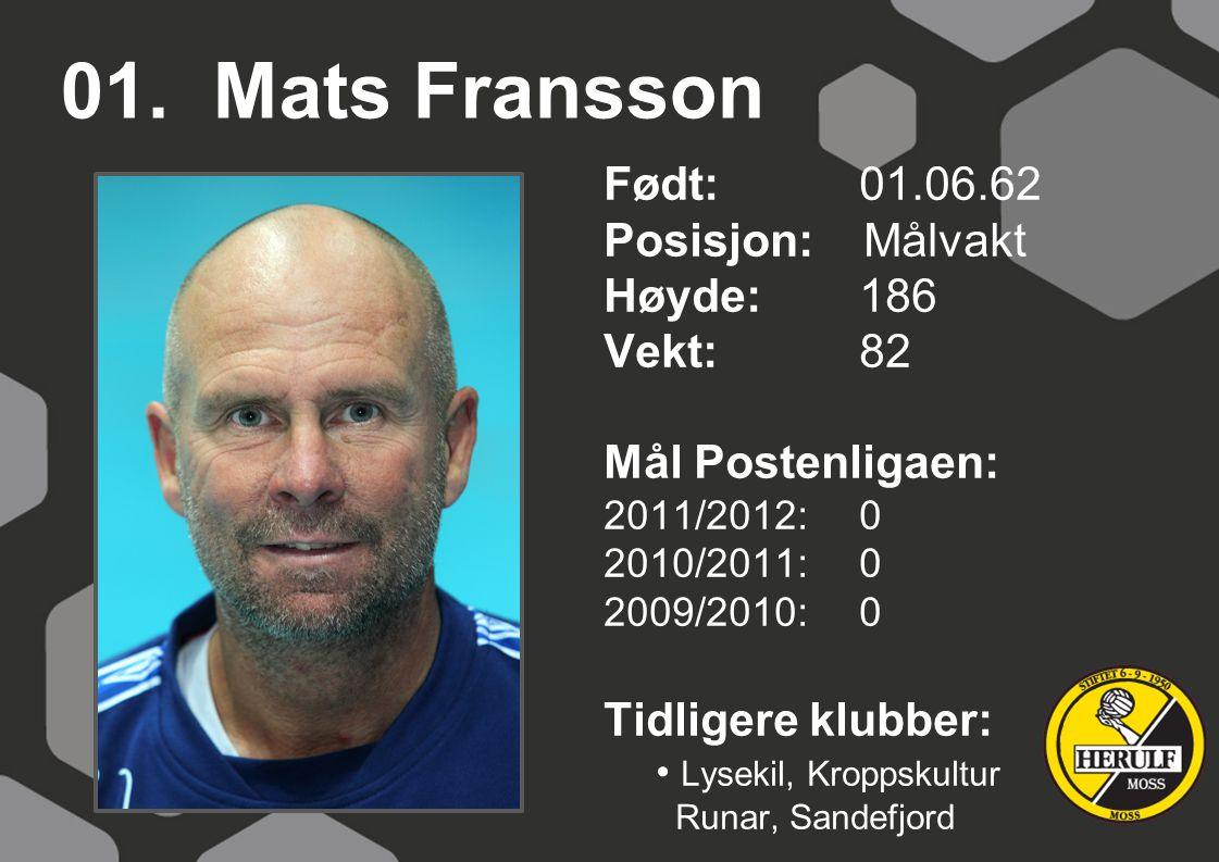 01. Mats Fransson Født: 01.06.62 Posisjon: Målvakt Høyde:186 Vekt:82 Mål Postenligaen: 2011/2012: 0 2010/2011: 0 2009/2010: 0 Tidligere klubber: Lysek