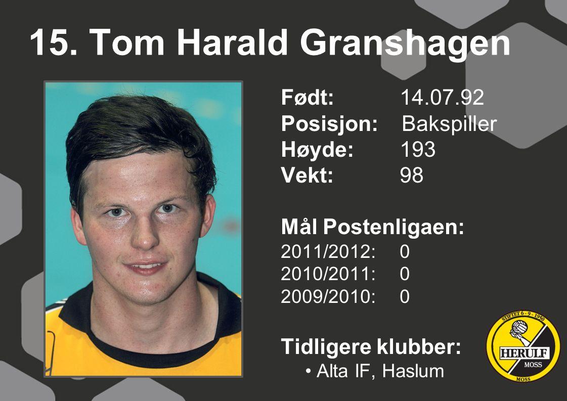 15. Tom Harald Granshagen Født: 14.07.92 Posisjon: Bakspiller Høyde:193 Vekt:98 Mål Postenligaen: 2011/2012: 0 2010/2011: 0 2009/2010: 0 Tidligere klu