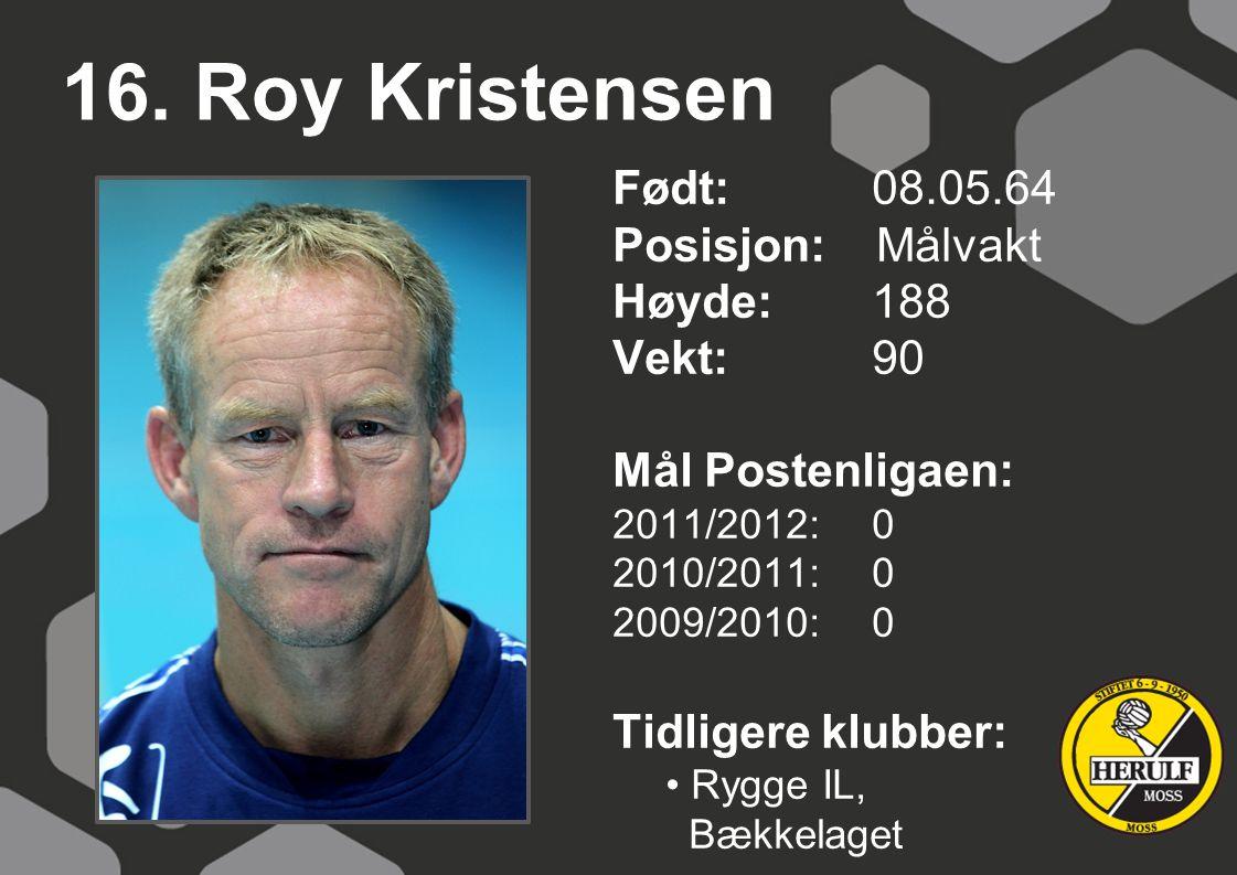 16. Roy Kristensen Født: 08.05.64 Posisjon: Målvakt Høyde:188 Vekt:90 Mål Postenligaen: 2011/2012: 0 2010/2011: 0 2009/2010: 0 Tidligere klubber: Rygg