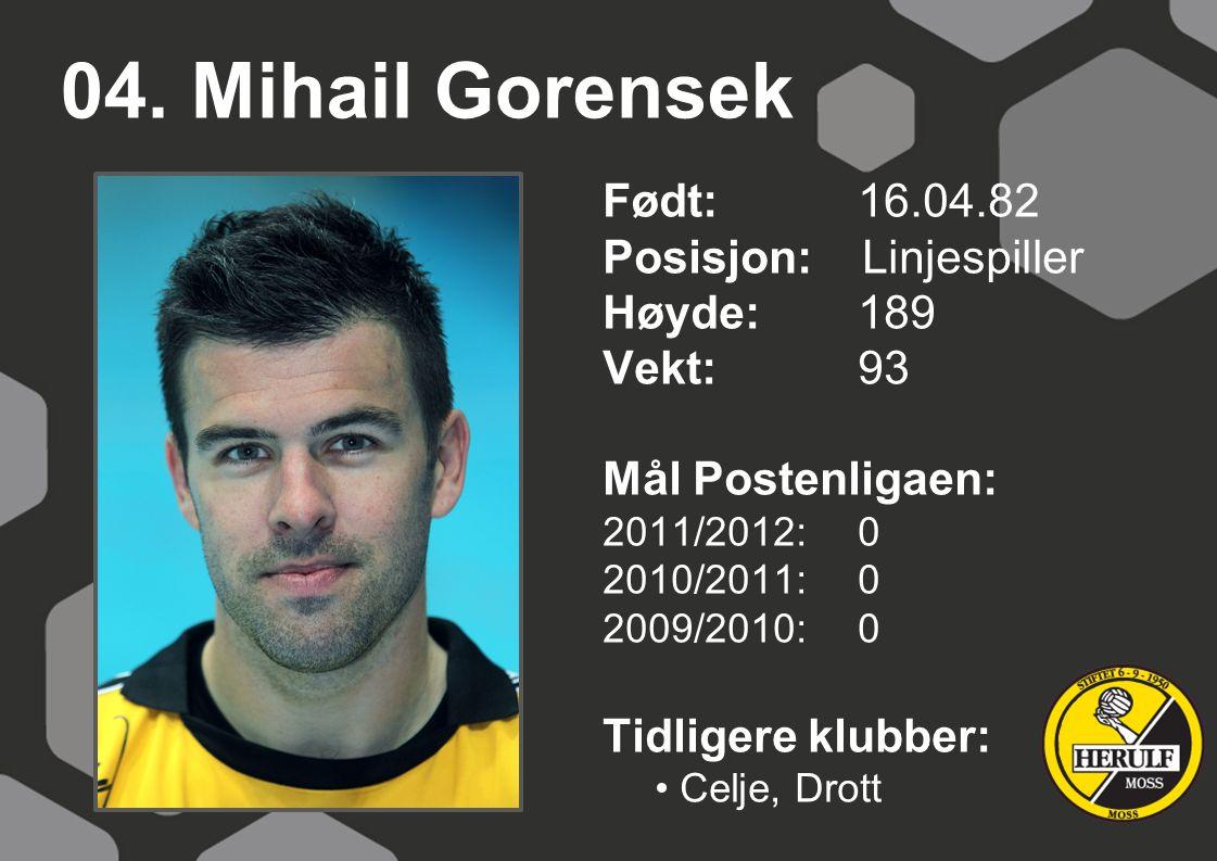 04. Mihail Gorensek Født: 16.04.82 Posisjon: Linjespiller Høyde:189 Vekt:93 Mål Postenligaen: 2011/2012: 0 2010/2011: 0 2009/2010: 0 Tidligere klubber