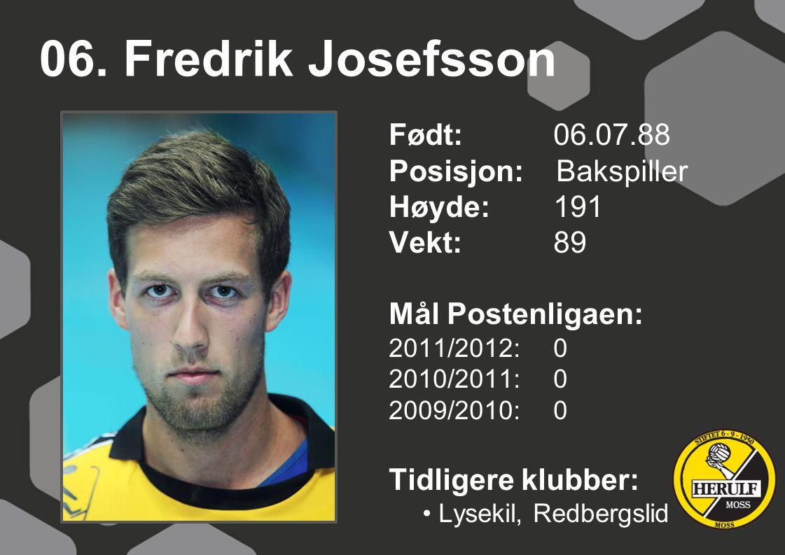 06. Fredrik Josefsson Født: 06.07.88 Posisjon: Bakspiller Høyde:191 Vekt:89 Mål Postenligaen: 2011/2012: 0 2010/2011: 0 2009/2010: 0 Tidligere klubber