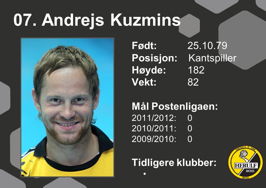 07. Andrejs Kuzmins Født: 25.10.79 Posisjon: Kantspiller Høyde:182 Vekt:82 Mål Postenligaen: 2011/2012: 0 2010/2011: 0 2009/2010: 0 Tidligere klubber: