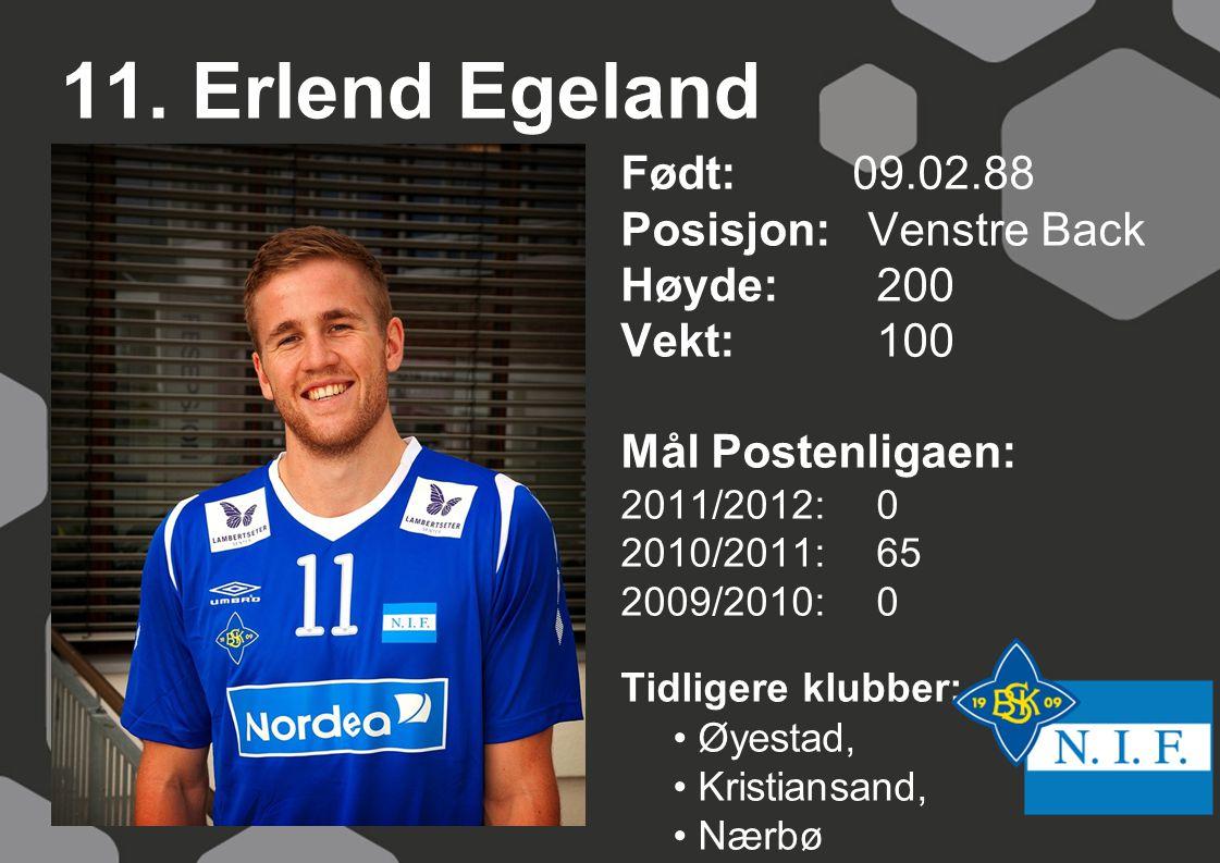 11. Erlend Egeland Født: 09.02.88 Posisjon: Venstre Back Høyde:200 Vekt:100 Mål Postenligaen: 2011/2012: 0 2010/2011: 65 2009/2010: 0 Tidligere klubbe