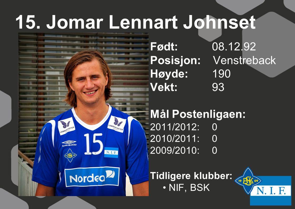 15. Jomar Lennart Johnset Født: 08.12.92 Posisjon: Venstreback Høyde:190 Vekt:93 Mål Postenligaen: 2011/2012: 0 2010/2011: 0 2009/2010: 0 Tidligere kl