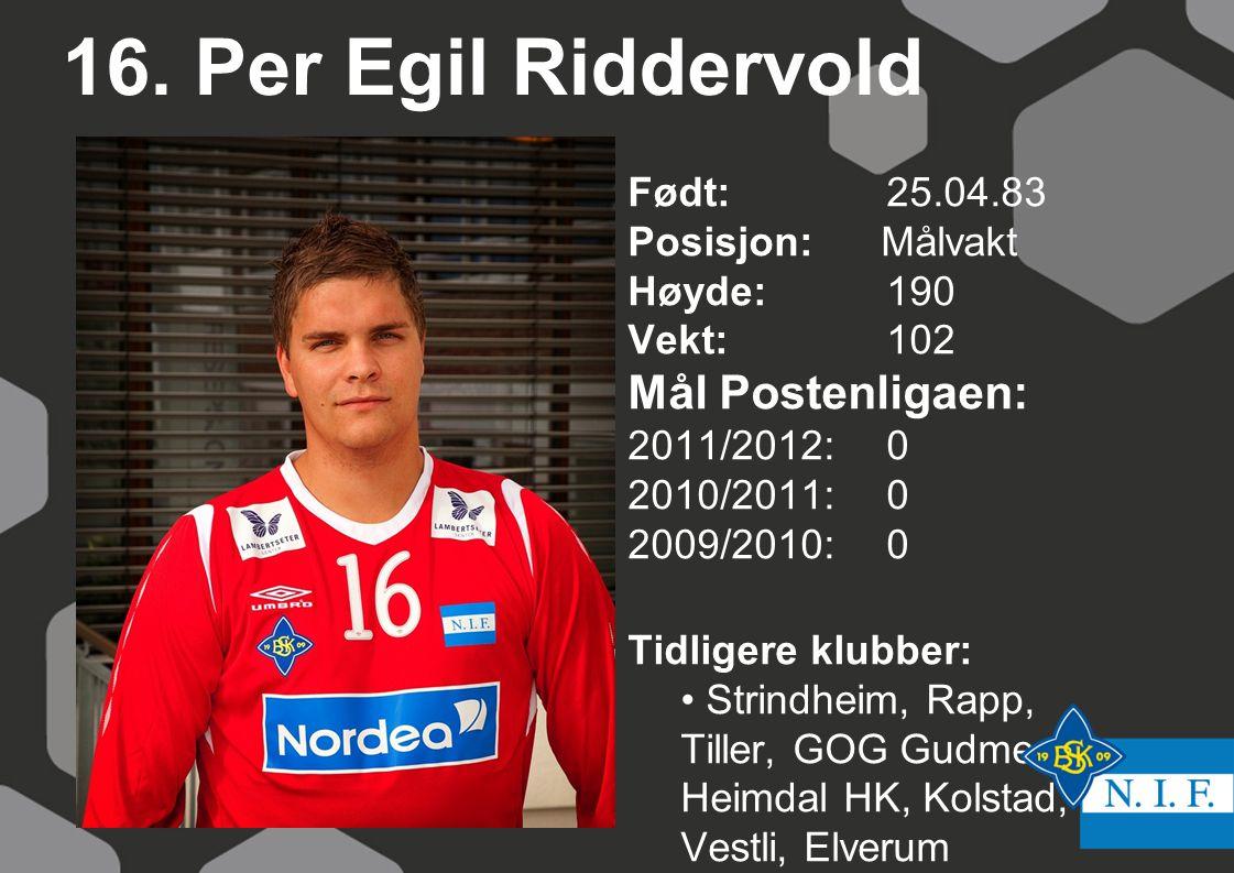 16. Per Egil Riddervold Født: 25.04.83 Posisjon: Målvakt Høyde:190 Vekt:102 Mål Postenligaen: 2011/2012: 0 2010/2011: 0 2009/2010: 0 Tidligere klubber