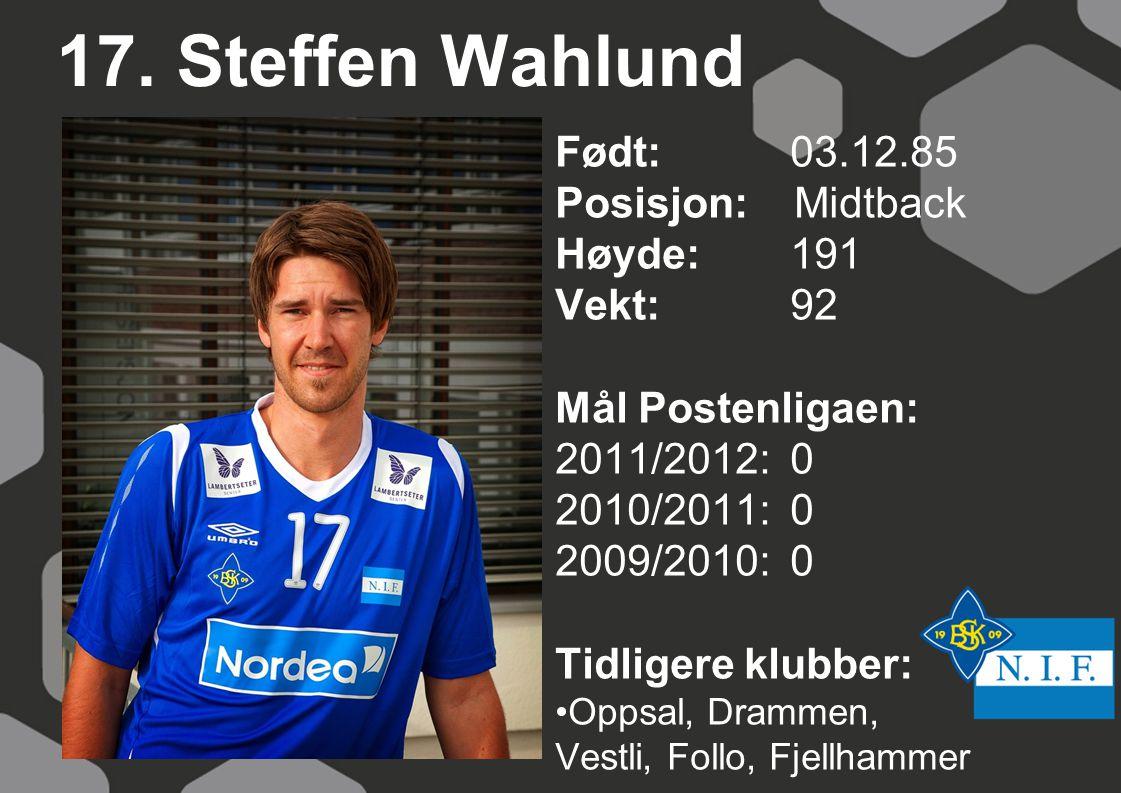 17. Steffen Wahlund Født: 03.12.85 Posisjon: Midtback Høyde:191 Vekt:92 Mål Postenligaen: 2011/2012: 0 2010/2011: 0 2009/2010: 0 Tidligere klubber: Op