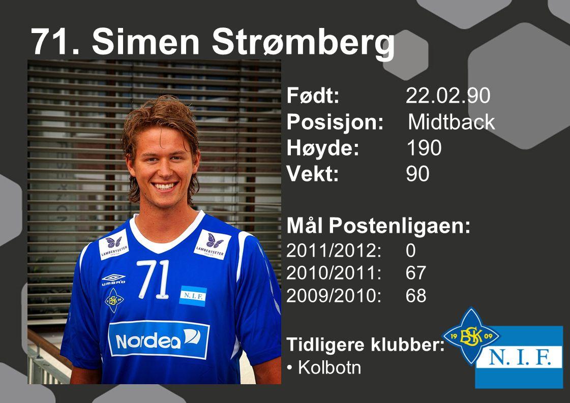 71. Simen Strømberg Født: 22.02.90 Posisjon: Midtback Høyde:190 Vekt:90 Mål Postenligaen: 2011/2012: 0 2010/2011: 67 2009/2010: 68 Tidligere klubber: