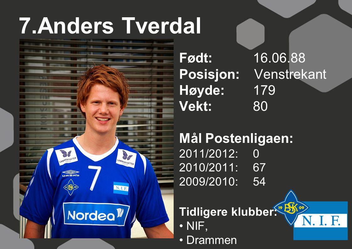 7.Anders Tverdal Født: 16.06.88 Posisjon: Venstrekant Høyde:179 Vekt:80 Mål Postenligaen: 2011/2012: 0 2010/2011: 67 2009/2010: 54 Tidligere klubber: