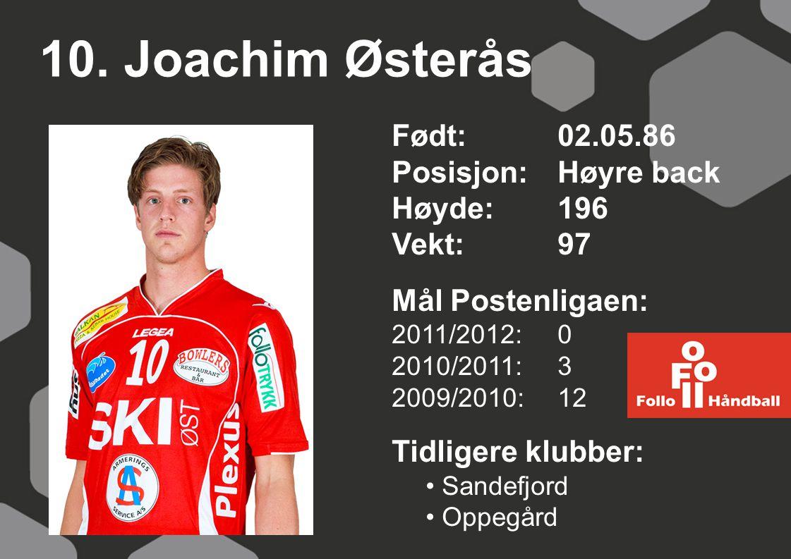10. Joachim Østerås Født:02.05.86 Posisjon:Høyre back Høyde:196 Vekt:97 Mål Postenligaen: 2011/2012: 0 2010/2011: 3 2009/2010: 12 Tidligere klubber: S