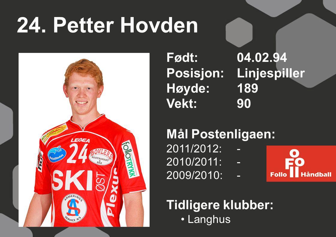 24. Petter Hovden Født: 04.02.94 Posisjon:Linjespiller Høyde:189 Vekt:90 Mål Postenligaen: 2011/2012: - 2010/2011: - 2009/2010: - Tidligere klubber: L