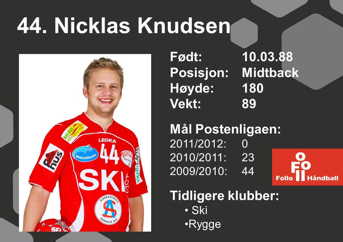 44. Nicklas Knudsen Født: 10.03.88 Posisjon:Midtback Høyde:180 Vekt:89 Mål Postenligaen: 2011/2012: 0 2010/2011: 23 2009/2010: 44 Tidligere klubber: S