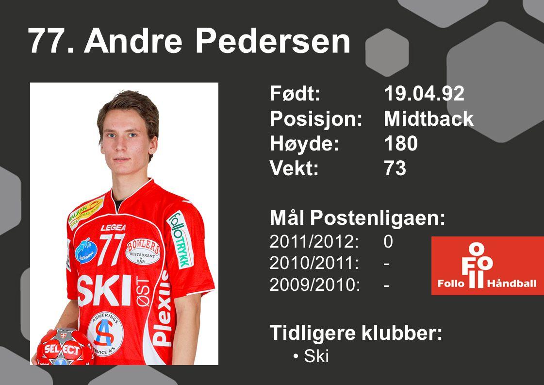 77. Andre Pedersen Født: 19.04.92 Posisjon:Midtback Høyde:180 Vekt:73 Mål Postenligaen: 2011/2012: 0 2010/2011: - 2009/2010: - Tidligere klubber: Ski