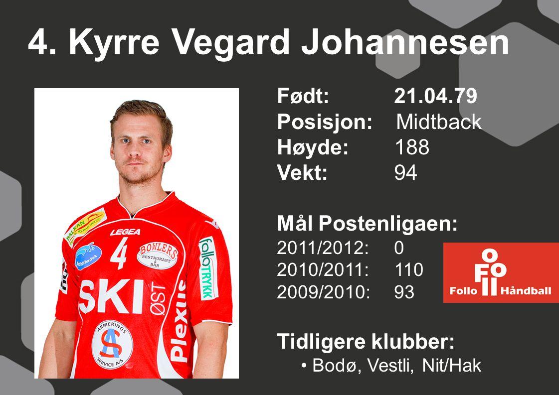 4. Kyrre Vegard Johannesen Født: 21.04.79 Posisjon: Midtback Høyde:188 Vekt:94 Mål Postenligaen: 2011/2012: 0 2010/2011: 110 2009/2010: 93 Tidligere k