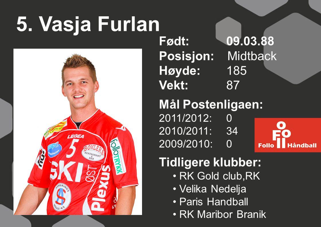 5. Vasja Furlan Født: 09.03.88 Posisjon: Midtback Høyde:185 Vekt:87 Mål Postenligaen: 2011/2012: 0 2010/2011: 34 2009/2010: 0 Tidligere klubber: RK Go
