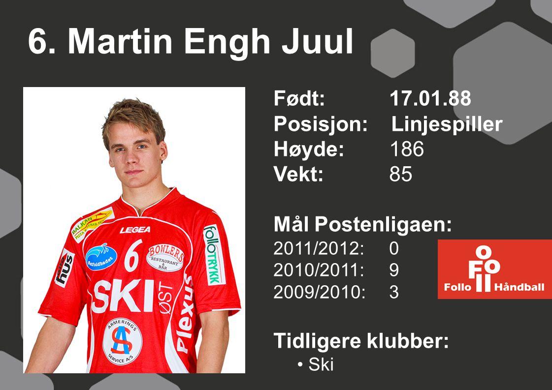 6. Martin Engh Juul Født: 17.01.88 Posisjon: Linjespiller Høyde:186 Vekt:85 Mål Postenligaen: 2011/2012: 0 2010/2011: 9 2009/2010: 3 Tidligere klubber