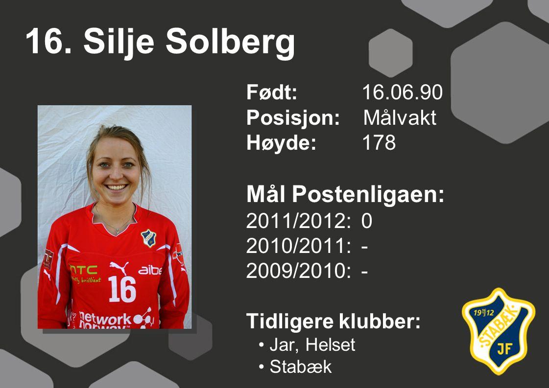 16. Silje Solberg Født: 16.06.90 Posisjon: Målvakt Høyde:178 Mål Postenligaen: 2011/2012: 0 2010/2011: - 2009/2010: - Tidligere klubber: Jar, Helset S