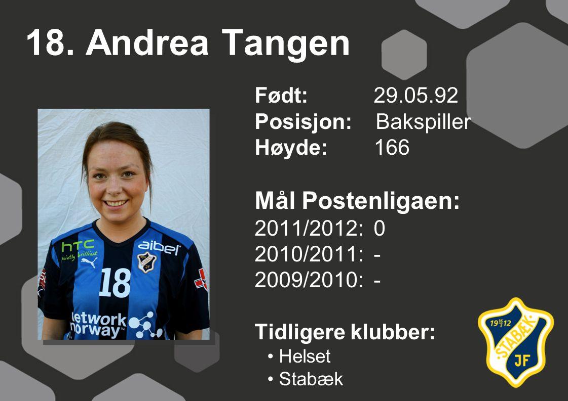18. Andrea Tangen Født: 29.05.92 Posisjon: Bakspiller Høyde:166 Mål Postenligaen: 2011/2012: 0 2010/2011: - 2009/2010: - Tidligere klubber: Helset Sta