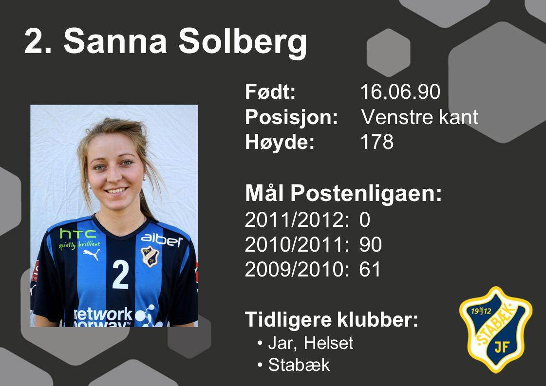 2. Sanna Solberg Født: 16.06.90 Posisjon: Venstre kant Høyde:178 Mål Postenligaen: 2011/2012: 0 2010/2011: 90 2009/2010: 61 Tidligere klubber: Jar, He