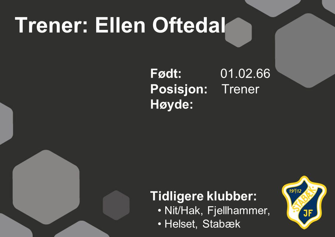 Trener: Ellen Oftedal Født: 01.02.66 Posisjon: Trener Høyde: Tidligere klubber: Nit/Hak, Fjellhammer, Helset, Stabæk