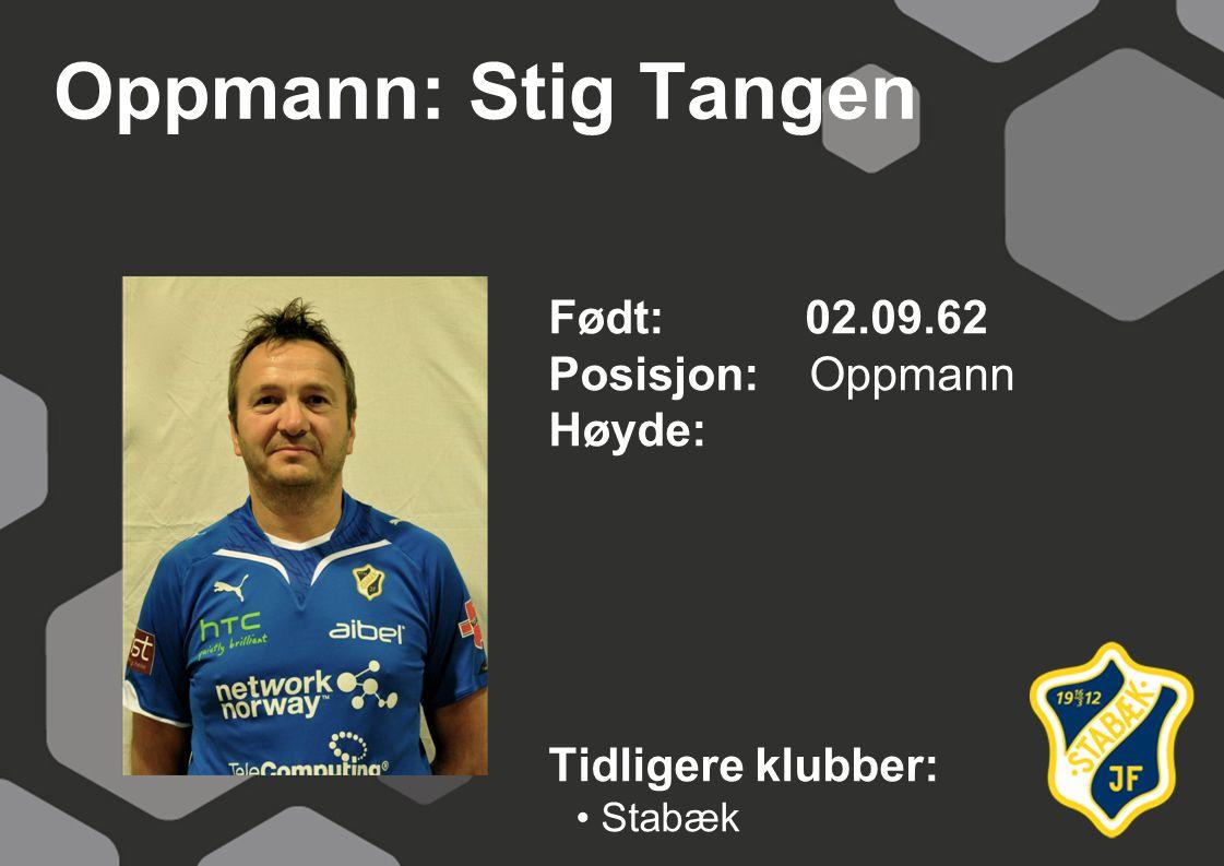 Oppmann: Stig Tangen Født: 02.09.62 Posisjon: Oppmann Høyde: Tidligere klubber: Stabæk