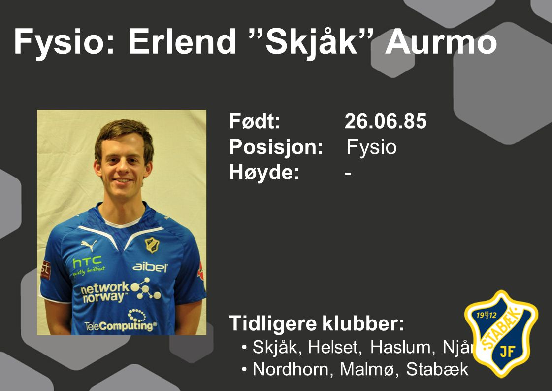 Fysio: Erlend Skjåk Aurmo Født: 26.06.85 Posisjon: Fysio Høyde:- Tidligere klubber: Skjåk, Helset, Haslum, Njård, Nordhorn, Malmø, Stabæk