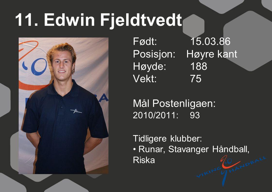 11. Edwin Fjeldtvedt Født: 15.03.86 Posisjon: Høyre kant Høyde:188 Vekt:75 Mål Postenligaen: 2010/2011: 93 Tidligere klubber: Runar, Stavanger Håndbal