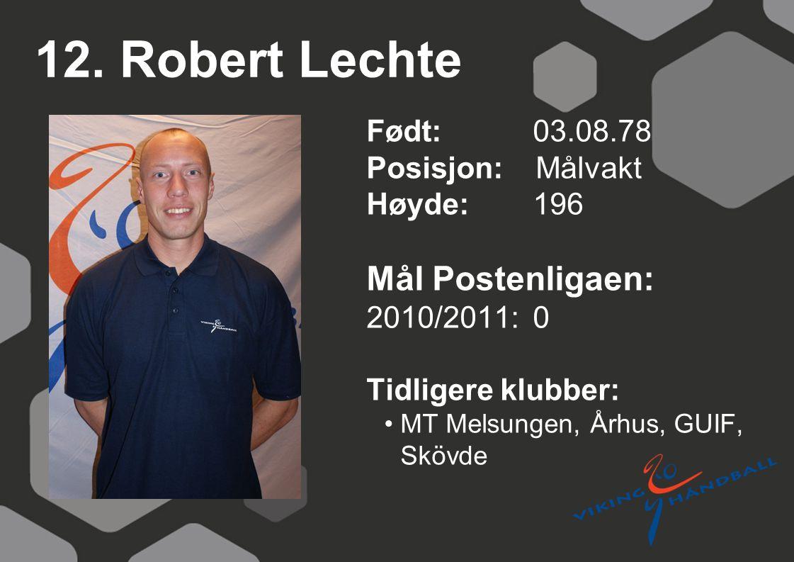 12. Robert Lechte Født: 03.08.78 Posisjon: Målvakt Høyde:196 Mål Postenligaen: 2010/2011: 0 Tidligere klubber: MT Melsungen, Århus, GUIF, Skövde