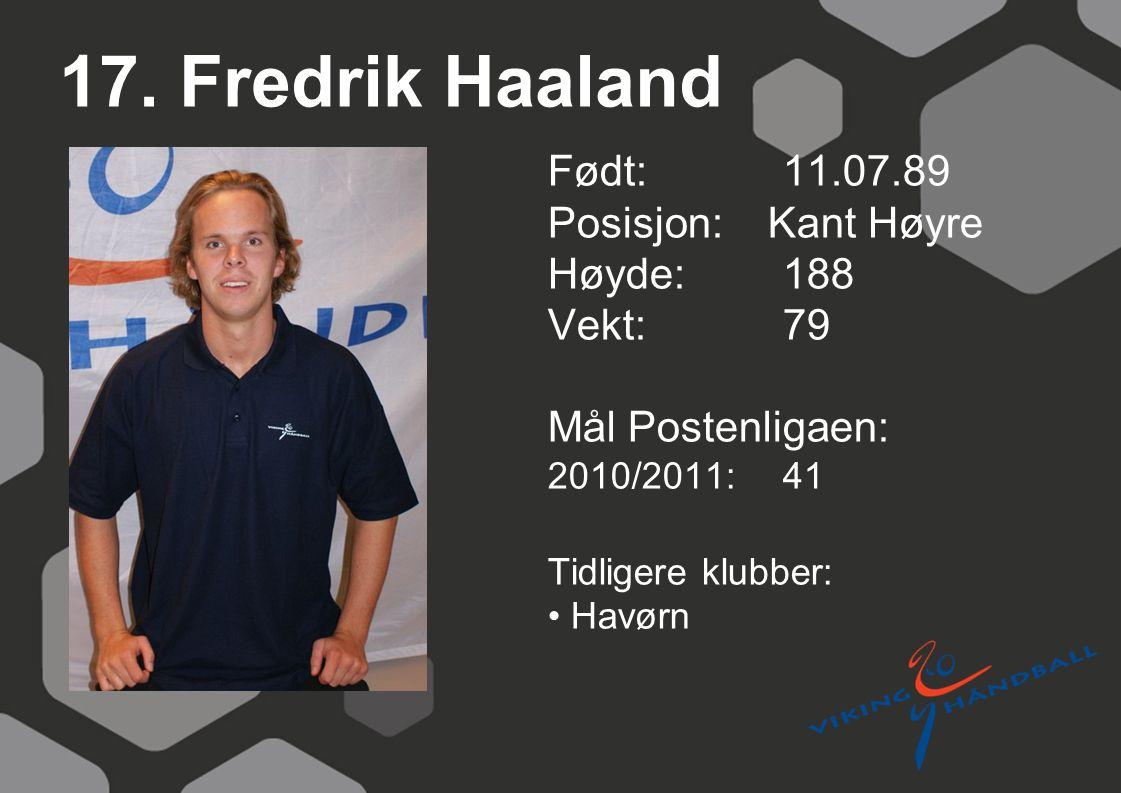 17. Fredrik Haaland Født: 11.07.89 Posisjon: Kant Høyre Høyde:188 Vekt:79 Mål Postenligaen: 2010/2011: 41 Tidligere klubber: Havørn